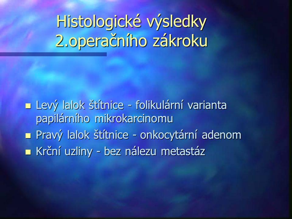 Histologické výsledky 2.operačního zákroku n Levý lalok štítnice - folikulární varianta papilárního mikrokarcinomu n Pravý lalok štítnice - onkocytární adenom n Krční uzliny - bez nálezu metastáz