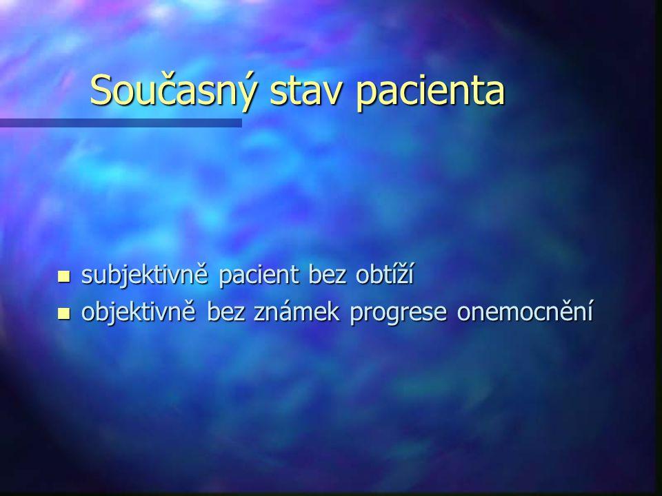 Současný stav pacienta n subjektivně pacient bez obtíží n objektivně bez známek progrese onemocnění