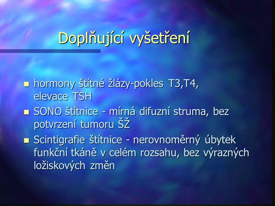 Doplňující vyšetření n hormony štítné žlázy-pokles T3,T4, elevace TSH n SONO štítnice - mírná difuzní struma, bez potvrzení tumoru ŠŽ n Scintigrafie štítnice - nerovnoměrný úbytek funkční tkáně v celém rozsahu, bez výrazných ložiskových změn