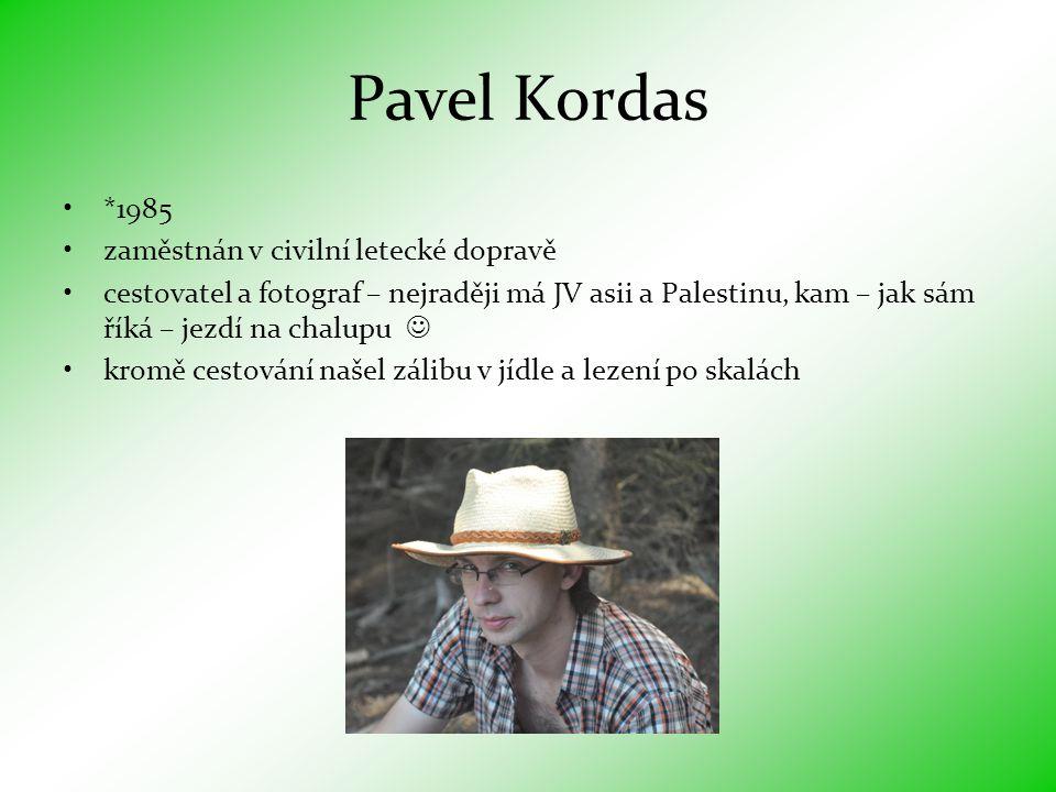 Pavel Kordas •*1985 •zaměstnán v civilní letecké dopravě •cestovatel a fotograf – nejraději má JV asii a Palestinu, kam – jak sám říká – jezdí na chalupu  •kromě cestování našel zálibu v jídle a lezení po skalách