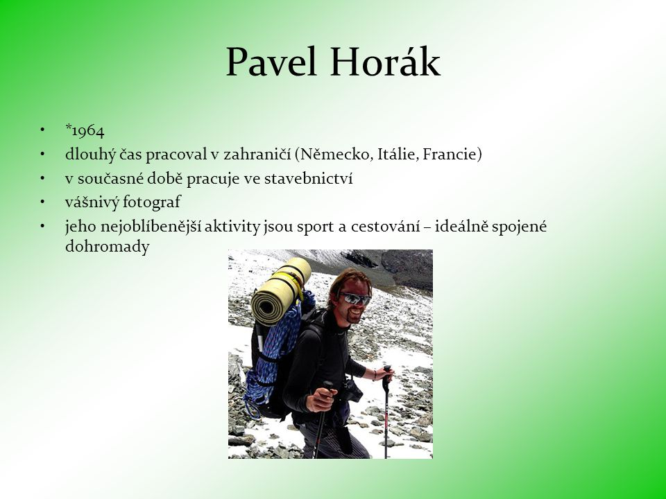 Pavel Horák •*1964 •dlouhý čas pracoval v zahraničí (Německo, Itálie, Francie) •v současné době pracuje ve stavebnictví •vášnivý fotograf •jeho nejoblíbenější aktivity jsou sport a cestování – ideálně spojené dohromady