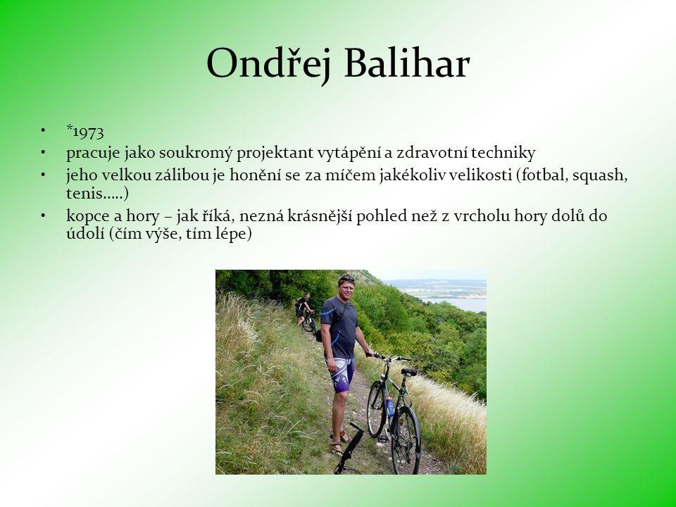 Ondřej Balihar •*1973 •pracuje jako soukromý projektant vytápění a zdravotní techniky •jeho velkou zálibou je honění se za míčem jakékoliv velikosti (fotbal, squash, tenis…..) •kopce a hory – jak říká, nezná krásnější pohled než z vrcholu hory dolů do údolí (čím výše, tím lépe)