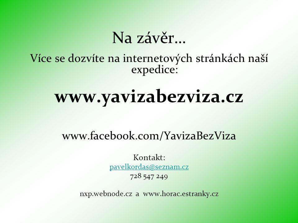 Na závěr… Více se dozvíte na internetových stránkách naší expedice: www.yavizabezviza.cz www.facebook.com/YavizaBezViza Kontakt: pavelkordas@seznam.cz 728 547 249 nxp.webnode.cz a www.horac.estranky.cz