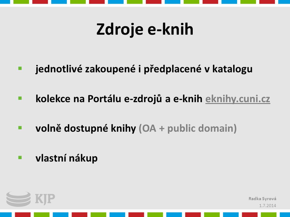 Zdroje e-knih  jednotlivé zakoupené i předplacené v katalogu  kolekce na Portálu e-zdrojů a e-knih eknihy.cuni.cz  volně dostupné knihy (OA + publi