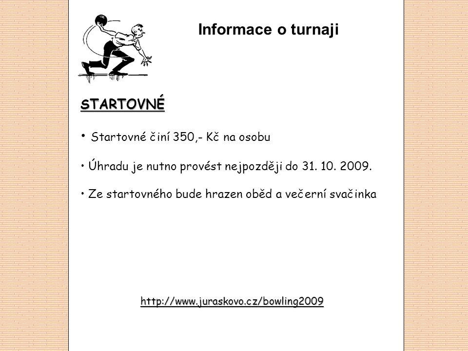 Informace o turnaji STARTOVNÉ • Startovné činí 350,- Kč na osobu • Úhradu je nutno provést nejpozději do 31. 10. 2009. • Ze startovného bude hrazen ob