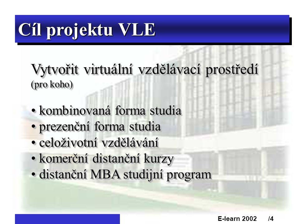 Cíl projektu VLE Vytvořit virtuální vzdělávací prostředí (pro koho) Vytvořit virtuální vzdělávací prostředí (pro koho) • kombinovaná forma studia • prezenční forma studia • celoživotní vzdělávání • komerční distanční kurzy • distanční MBA studijní program • kombinovaná forma studia • prezenční forma studia • celoživotní vzdělávání • komerční distanční kurzy • distanční MBA studijní program E-learn 2002 /4