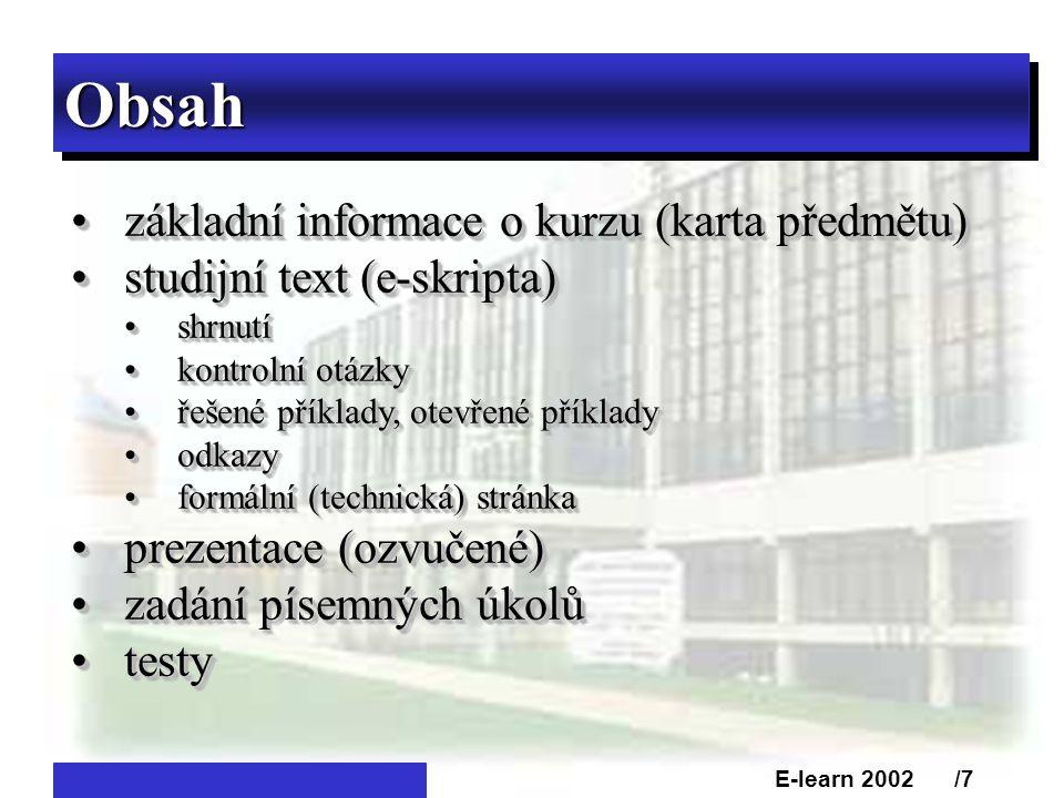 ObsahObsah •základní informace o kurzu (karta předmětu) •studijní text (e-skripta) •shrnutí •kontrolní otázky •řešené příklady, otevřené příklady •odkazy •formální (technická) stránka •prezentace (ozvučené) •zadání písemných úkolů •testy •základní informace o kurzu (karta předmětu) •studijní text (e-skripta) •shrnutí •kontrolní otázky •řešené příklady, otevřené příklady •odkazy •formální (technická) stránka •prezentace (ozvučené) •zadání písemných úkolů •testy E-learn 2002 /7