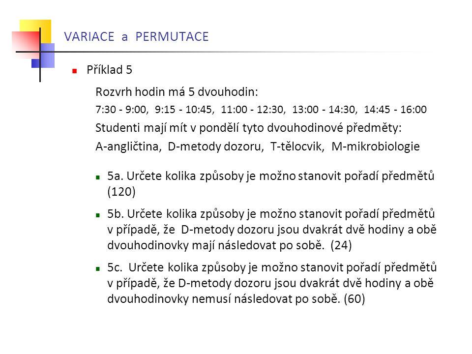 VARIACE a PERMUTACE  Příklad 5 Rozvrh hodin má 5 dvouhodin: 7:30 - 9:00, 9:15 - 10:45, 11:00 - 12:30, 13:00 - 14:30, 14:45 - 16:00 Studenti mají mít