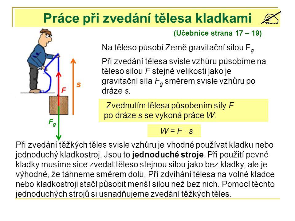Práce při zvedání tělesa kladkami (Učebnice strana 17 – 19) Při zvedání tělesa svisle vzhůru působíme na těleso silou F stejné velikosti jako je gravi