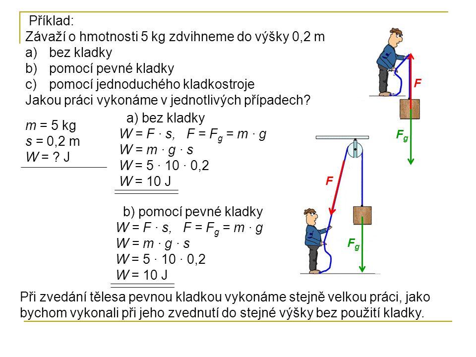 Příklad: Závaží o hmotnosti 5 kg zdvihneme do výšky 0,2 m a)bez kladky b)pomocí pevné kladky c)pomocí jednoduchého kladkostroje Jakou práci vykonáme v