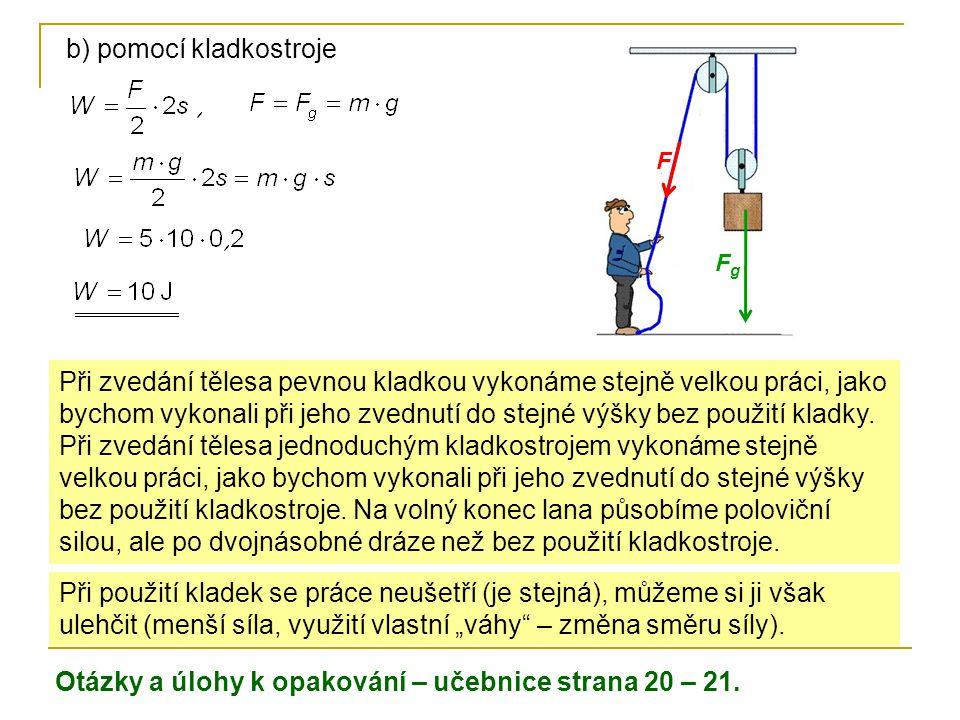 b) pomocí kladkostroje Otázky a úlohy k opakování – učebnice strana 20 – 21. Při použití kladek se práce neušetří (je stejná), můžeme si ji však ulehč