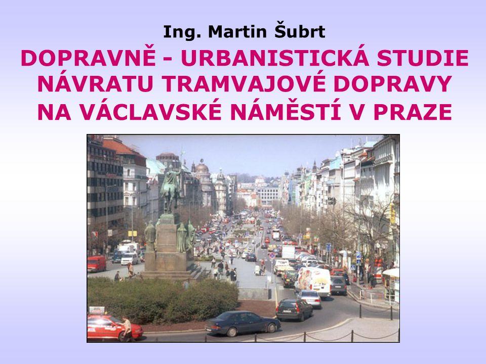 Ing. Martin Šubrt DOPRAVNĚ - URBANISTICKÁ STUDIE NÁVRATU TRAMVAJOVÉ DOPRAVY NA VÁCLAVSKÉ NÁMĚSTÍ V PRAZE