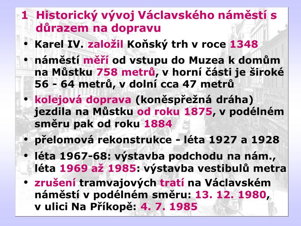 1 Historický vývoj Václavského náměstí s důrazem na dopravu  kolejová doprava (koněspřežná dráha) jezdila na Můstku od roku 1875, v podélném směru pak od roku 1884  přelomová rekonstrukce - léta 1927 a 1928  léta 1967-68: výstavba podchodu na nám., léta 1969 až 1985: výstavba vestibulů metra  zrušení tramvajových tratí na Václavském náměstí v podélném směru: 13.