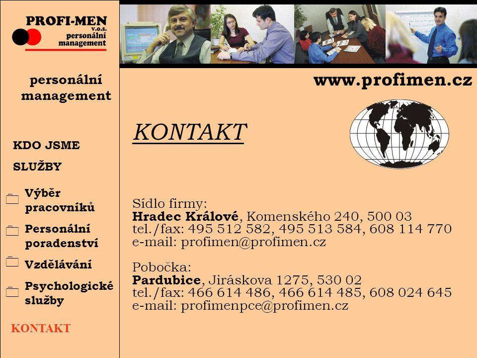 KDO JSME SLUŽBY personální management KONTAKT Výběr pracovníků Personální poradenství Vzdělávání Psychologické služby KONTAKT Sídlo firmy: Hradec Králové, Komenského 240, 500 03 tel./fax: 495 512 582, 495 513 584, 608 114 770 e-mail: profimen@profimen.cz Pobočka: Pardubice, Jiráskova 1275, 530 02 tel./fax: 466 614 486, 466 614 485, 608 024 645 e-mail: profimenpce@profimen.cz www.profimen.cz 