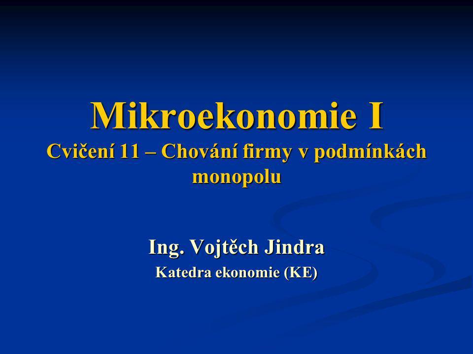 Mikroekonomie I Cvičení 11 – Chování firmy v podmínkách monopolu Ing. Vojtěch Jindra Katedra ekonomie (KE)