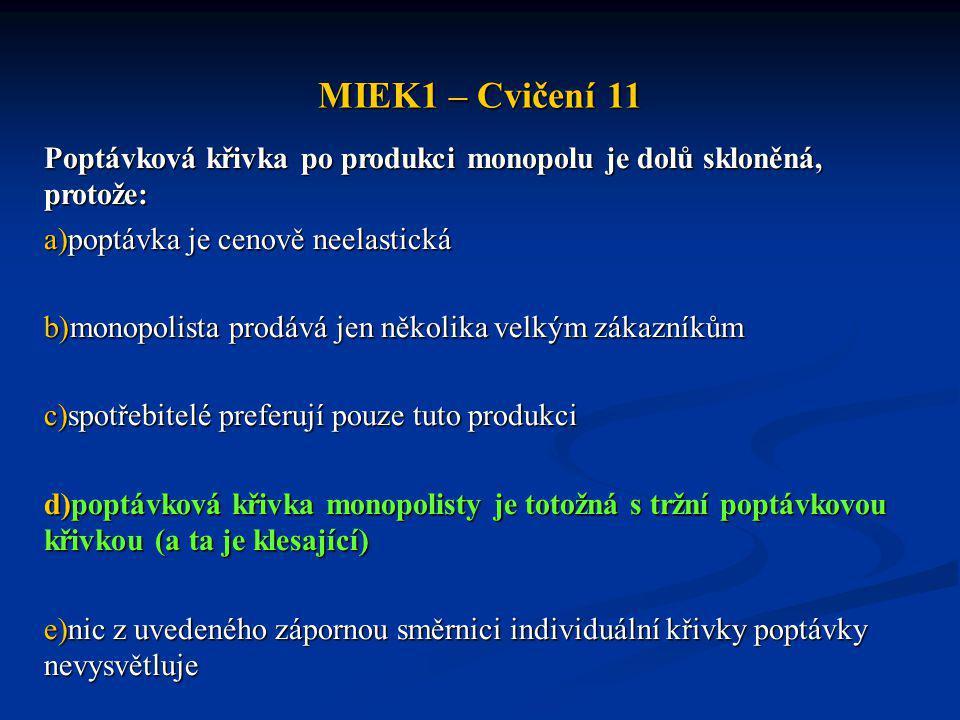 MIEK1 – Cvičení 11 Poptávková křivka po produkci monopolu je dolů skloněná, protože: a)poptávka je cenově neelastická b)monopolista prodává jen několi