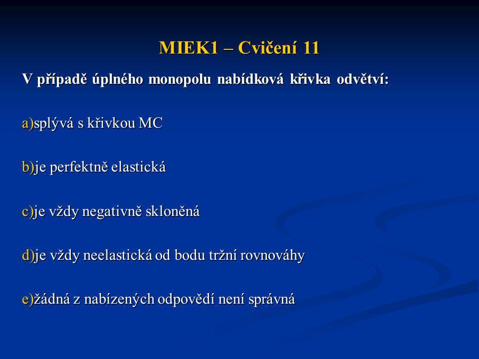 MIEK1 – Cvičení 11 V případě úplného monopolu nabídková křivka odvětví: a)splývá s křivkou MC b)je perfektně elastická c)je vždy negativně skloněná d)