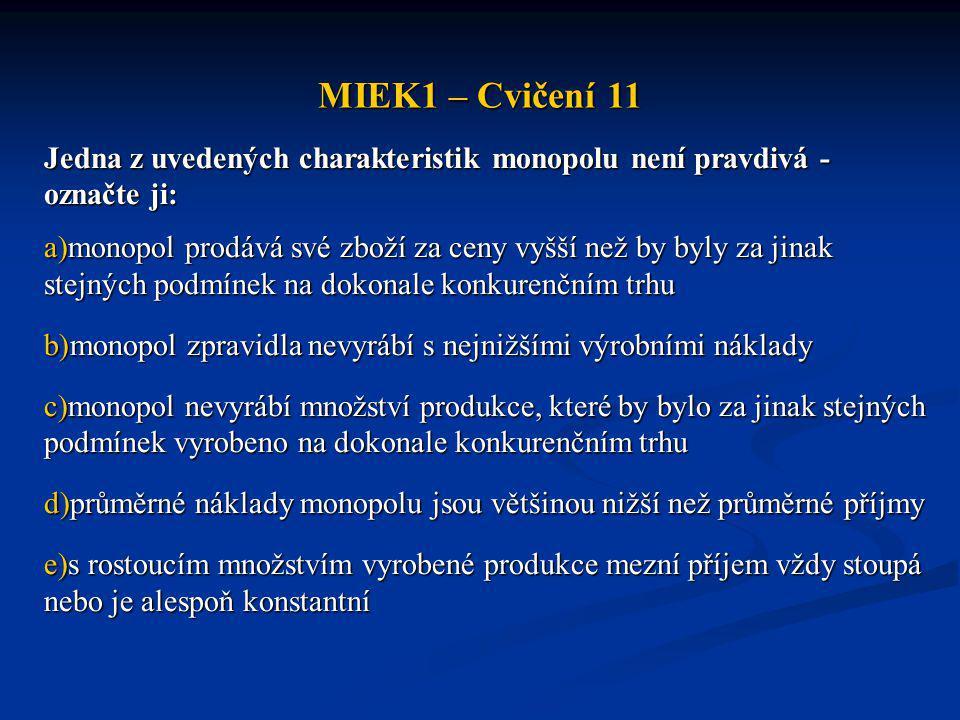 MIEK1 – Cvičení 11 Jedna z uvedených charakteristik monopolu není pravdivá - označte ji: a)monopol prodává své zboží za ceny vyšší než by byly za jina
