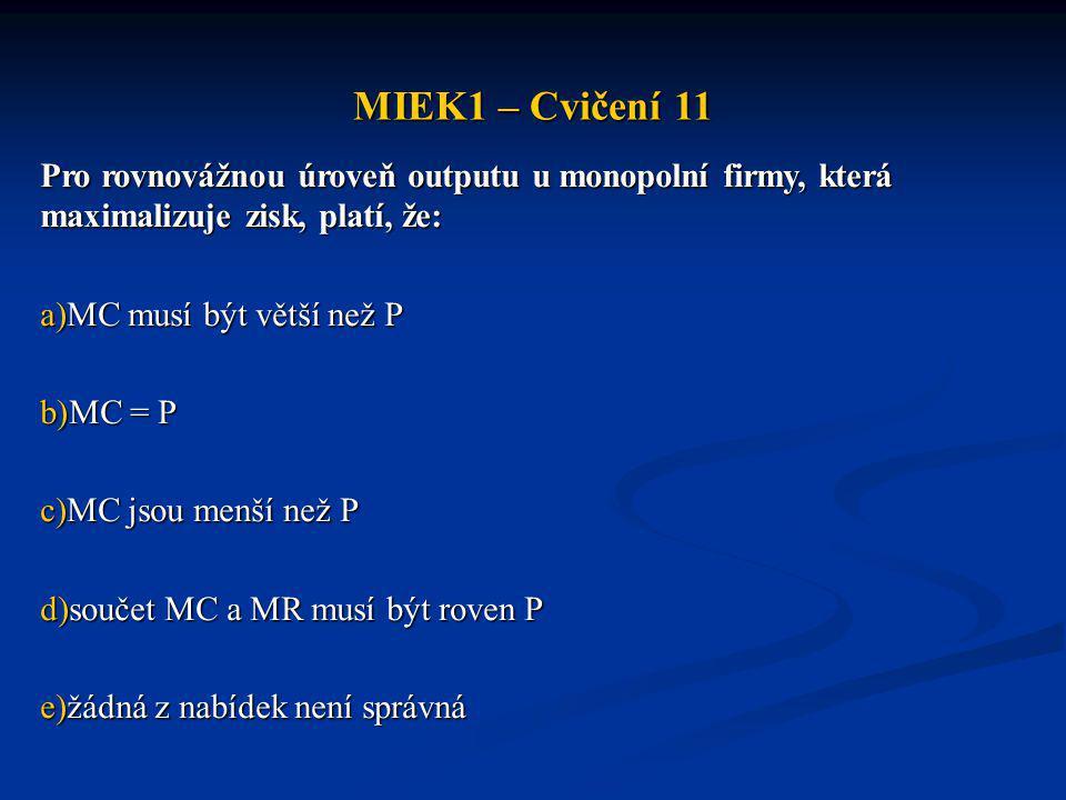 MIEK1 – Cvičení 11 Pro rovnovážnou úroveň outputu u monopolní firmy, která maximalizuje zisk, platí, že: a)MC musí být větší než P b)MC = P c)MC jsou menší než P d)součet MC a MR musí být roven P e)žádná z nabídek není správná