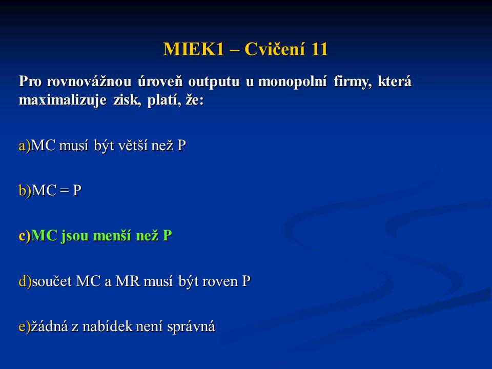 MIEK1 – Cvičení 11 Jestliže si monopolista přeje prodat čtyři jednotky, mezní příjem čtvrté jednotky bude: a)větší než mezní příjem ze třetí jednotky b)menší než cena nezbytná k prodeji čtyř jednotek c)větší než TR získaný prodejem čtyř jednotek d)rovný souřadnici bodu na poptávkové křivce odpovídajícímu prodeji právě čtyř jednotek e)žádná z nabídek není správná