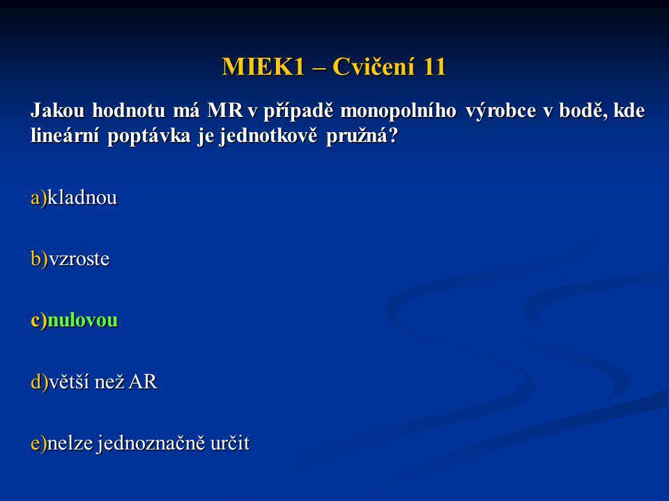 MIEK1 – Cvičení 11 V případě monopolního výrobce je vztah mezi mezními náklady (MC) a cenou produkce (P) následující: a)MC < P b)MC >P c)MC = P d)platí varianty b) i c) zároveň e)neplatí ani jedna z variant