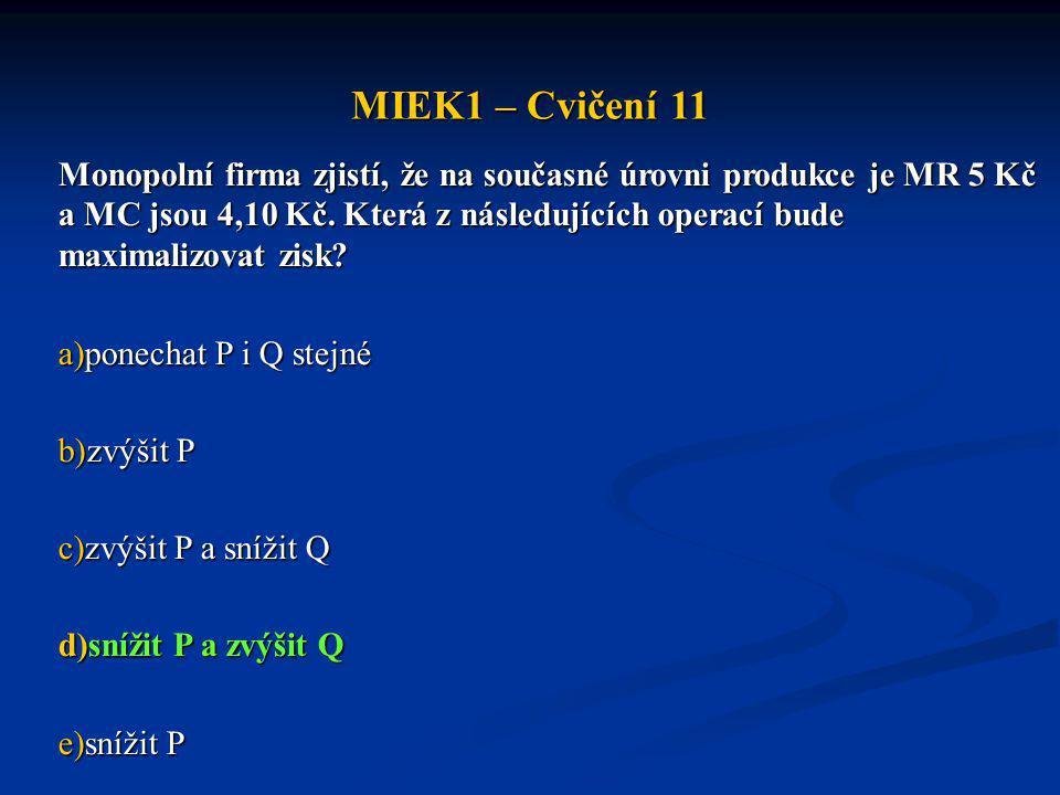 MIEK1 – Cvičení 11 Jedna z uvedených charakteristik monopolu není pravdivá - označte ji: a)monopol prodává své zboží za ceny vyšší než by byly za jinak stejných podmínek na dokonale konkurenčním trhu b)monopol zpravidla nevyrábí s nejnižšími výrobními náklady c)monopol nevyrábí množství produkce, které by bylo za jinak stejných podmínek vyrobeno na dokonale konkurenčním trhu d)průměrné náklady monopolu jsou většinou nižší než průměrné příjmy e)s rostoucím množstvím vyrobené produkce mezní příjem vždy stoupá nebo je alespoň konstantní