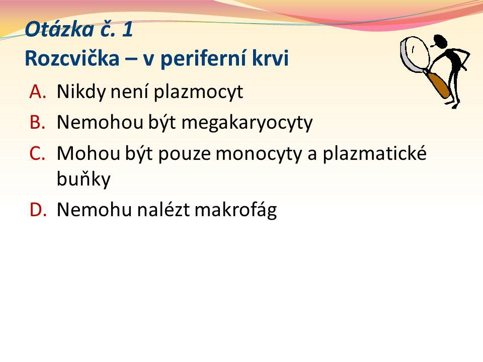 Otázka č. 1 Rozcvička – v periferní krvi A.Nikdy není plazmocyt B.Nemohou být megakaryocyty C.Mohou být pouze monocyty a plazmatické buňky D.Nemohu na