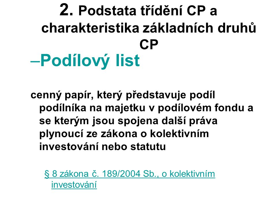 2. Podstata třídění CP a charakteristika základních druhů CP –Podílový list cenný papír, který představuje podíl podílníka na majetku v podílovém fond