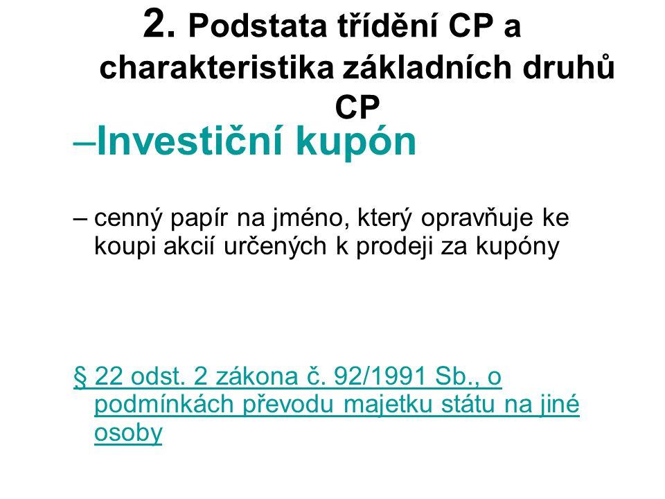 2. Podstata třídění CP a charakteristika základních druhů CP –Investiční kupón –cenný papír na jméno, který opravňuje ke koupi akcií určených k prodej