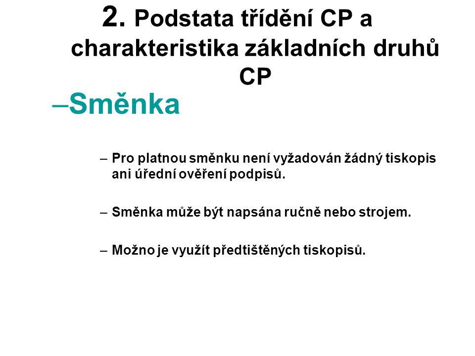 2. Podstata třídění CP a charakteristika základních druhů CP –Směnka –Pro platnou směnku není vyžadován žádný tiskopis ani úřední ověření podpisů. –Sm