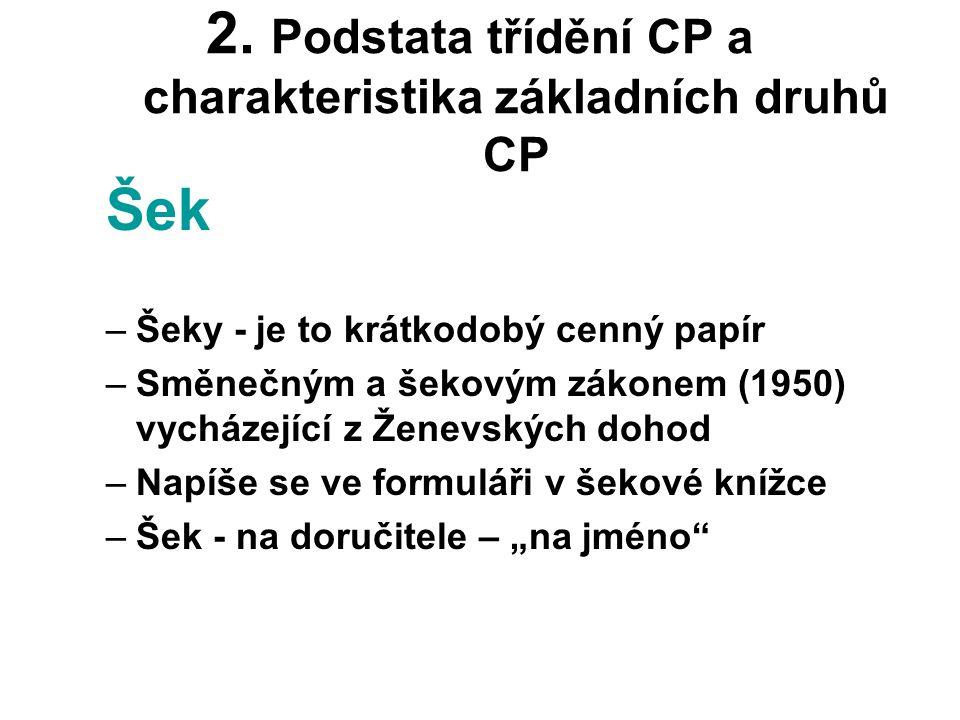 2. Podstata třídění CP a charakteristika základních druhů CP Šek –Šeky - je to krátkodobý cenný papír –Směnečným a šekovým zákonem (1950) vycházející