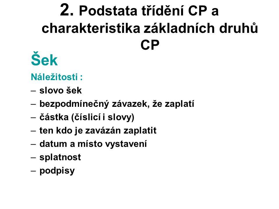 2. Podstata třídění CP a charakteristika základních druhů CP Šek Náležitosti : –slovo šek –bezpodmínečný závazek, že zaplatí –částka (číslicí i slovy)