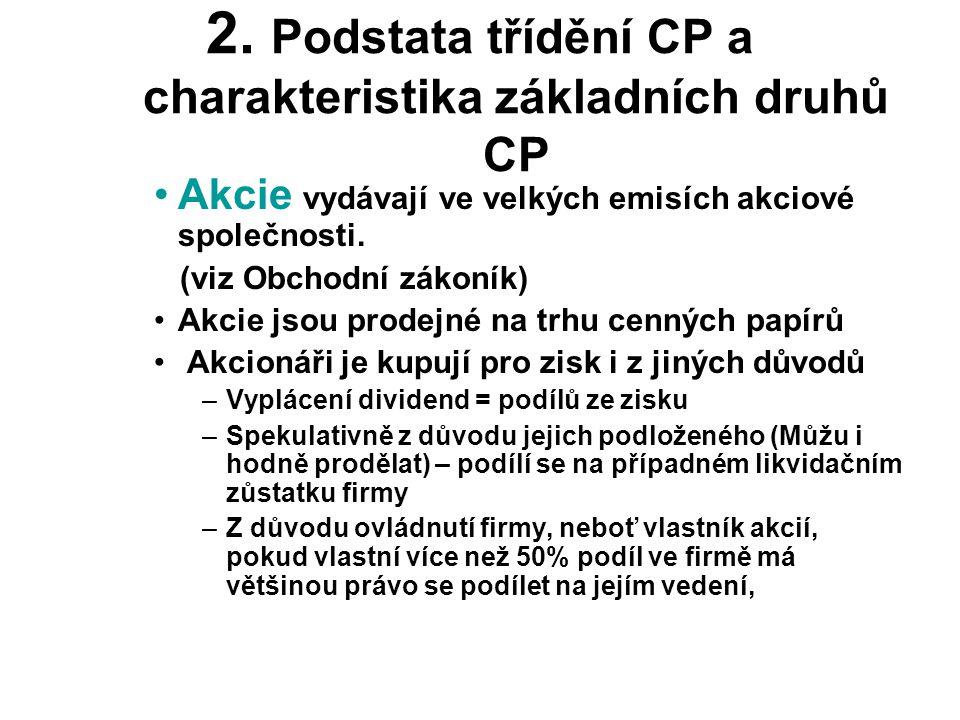 2. Podstata třídění CP a charakteristika základních druhů CP •Akcie vydávají ve velkých emisích akciové společnosti. (viz Obchodní zákoník) •Akcie jso