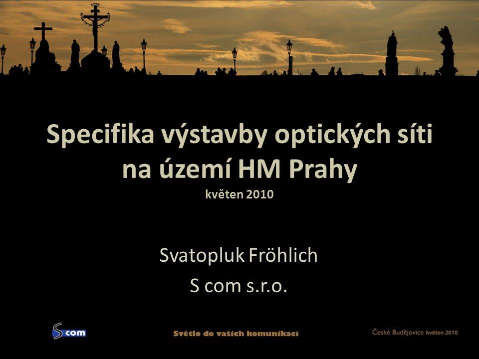 Specifika výstavby optických síti na území HM Prahy květen 2010 Svatopluk Fröhlich S com s.r.o.
