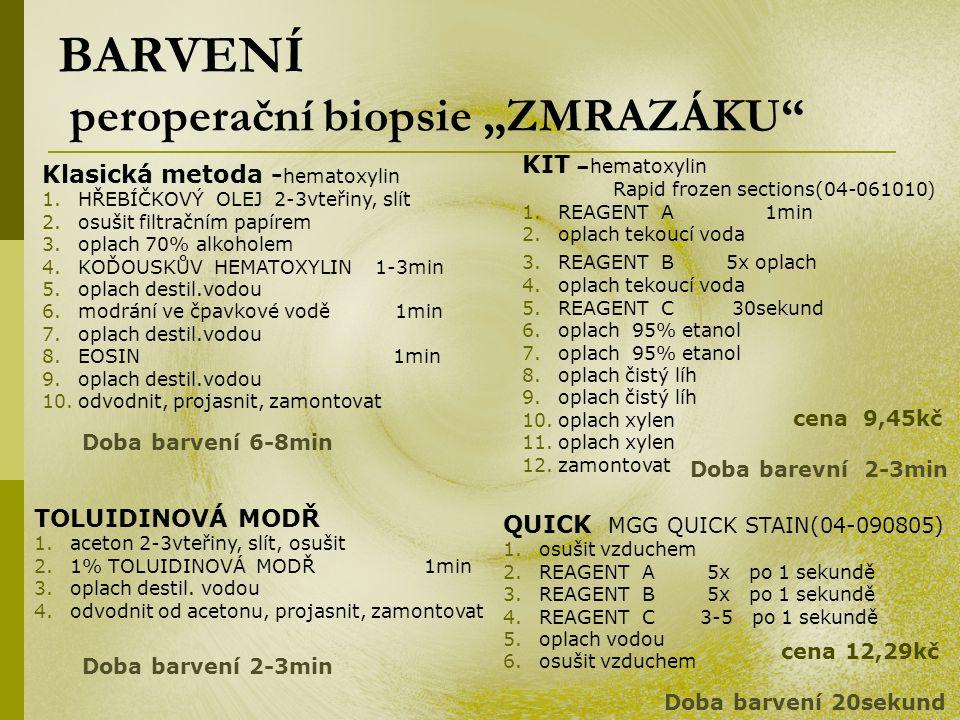 """BARVENÍ peroperační biopsie """"ZMRAZÁKU KIT –hematoxylin Rapid frozen sections(04-061010) 1.REAGENT A 1min 2.oplach tekoucí voda 3.REAGENT B 5x oplach 4.oplach tekoucí voda 5.REAGENT C 30sekund 6.oplach 95% etanol 7.oplach 95% etanol 8.oplach čistý líh 9.oplach čistý líh 10.oplach xylen 11.oplach xylen 12.zamontovat TOLUIDINOVÁ MODŘ 1.aceton 2-3vteřiny, slít, osušit 2.1% TOLUIDINOVÁ MODŘ 1min 3.oplach destil."""