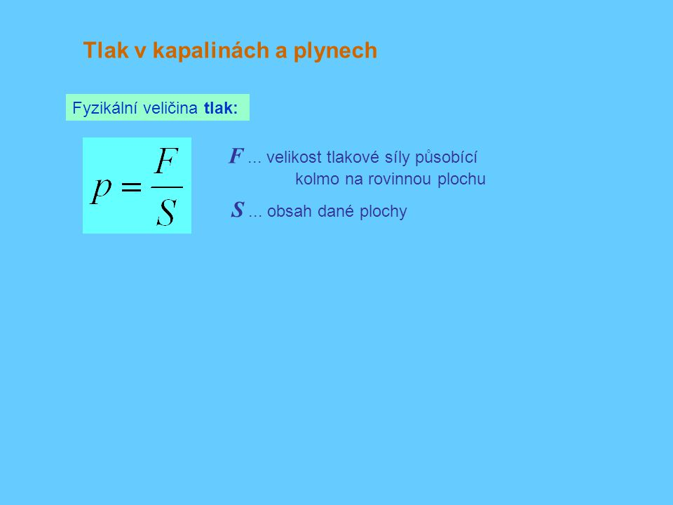 Tlak v kapalinách a plynech Fyzikální veličina tlak: F... velikost tlakové síly působící kolmo na rovinnou plochu S... obsah dané plochy