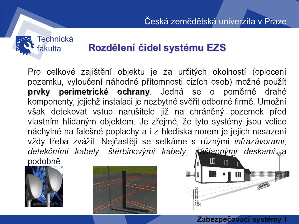 Zabezpečovací systémy I Rozdělení čidel systému EZS prvky perimetrické ochrany Pro celkové zajištění objektu je za určitých okolností (oplocení pozemk