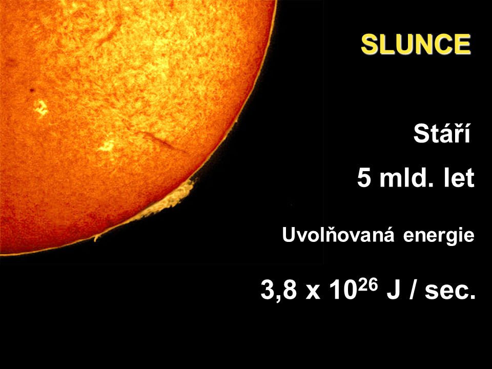 Stáří 5 mld. let SLUNCE Uvolňovaná energie 3,8 x 10 26 J / sec.