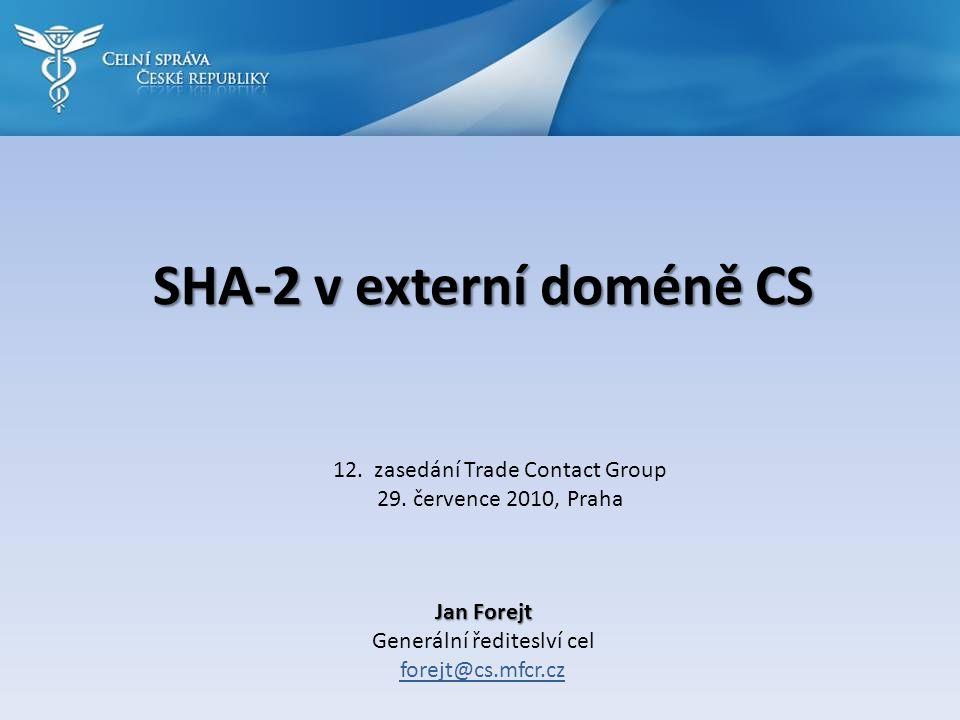SHA-2 v externí doméně CS Jan Forejt Generální řediteslví cel forejt@cs.mfcr.cz 12. zasedání Trade Contact Group 29. července 2010, Praha