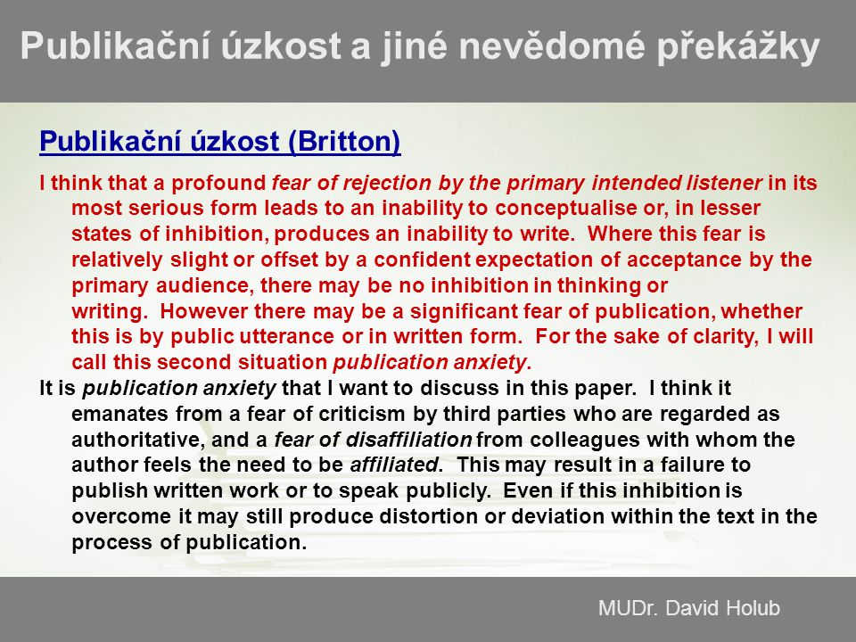 MUDr. David Holub Publikační úzkost a jiné nevědomé překážky Publikační úzkost (Britton) I think that a profound fear of rejection by the primary inte