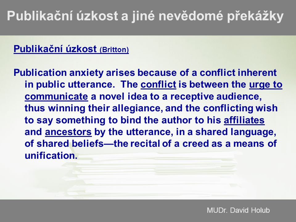 MUDr. David Holub Publikační úzkost a jiné nevědomé překážky Publikační úzkost (Britton) Publication anxiety arises because of a conflict inherent in