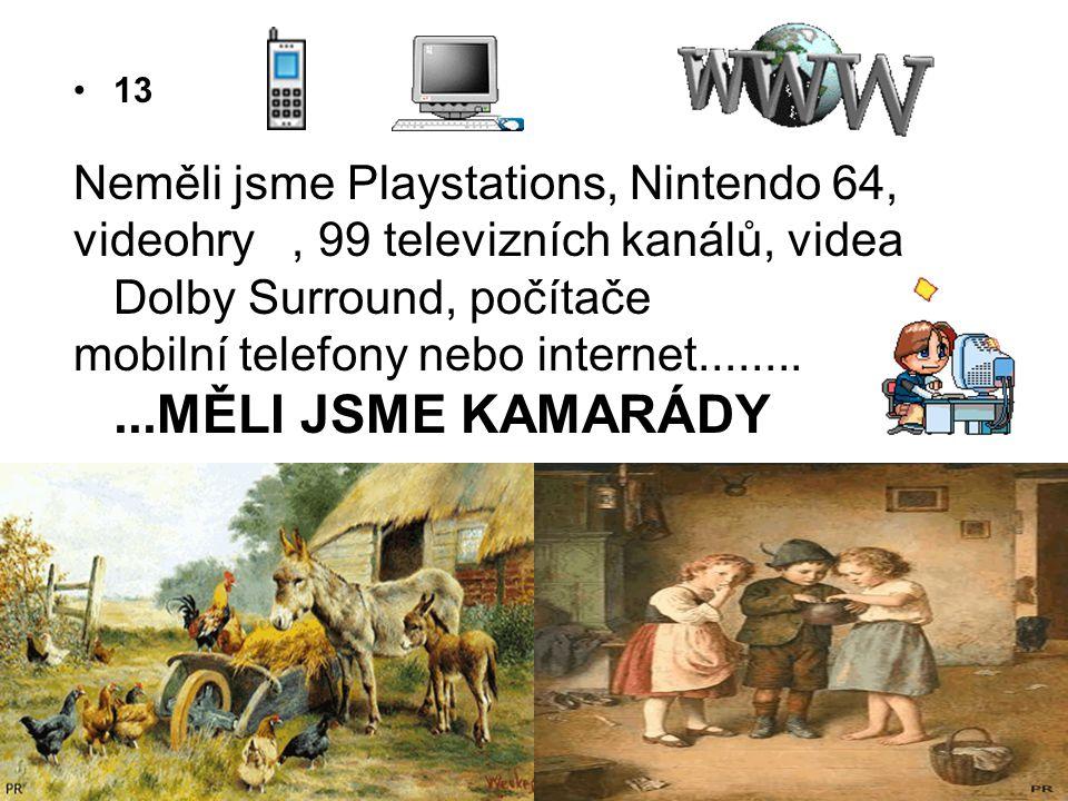 •13 Neměli jsme Playstations, Nintendo 64, videohry, 99 televizních kanálů, videa Dolby Surround, počítače mobilní telefony nebo internet...........MĚ