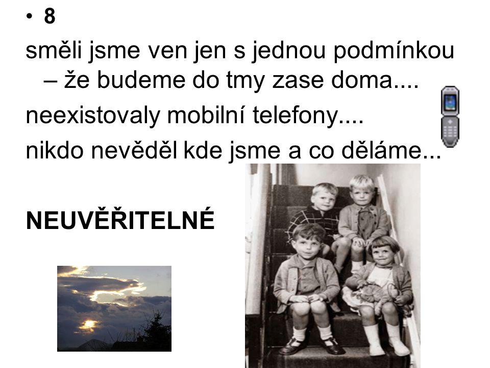•8 směli jsme ven jen s jednou podmínkou – že budeme do tmy zase doma.... neexistovaly mobilní telefony.... nikdo nevěděl kde jsme a co děláme... NEUV