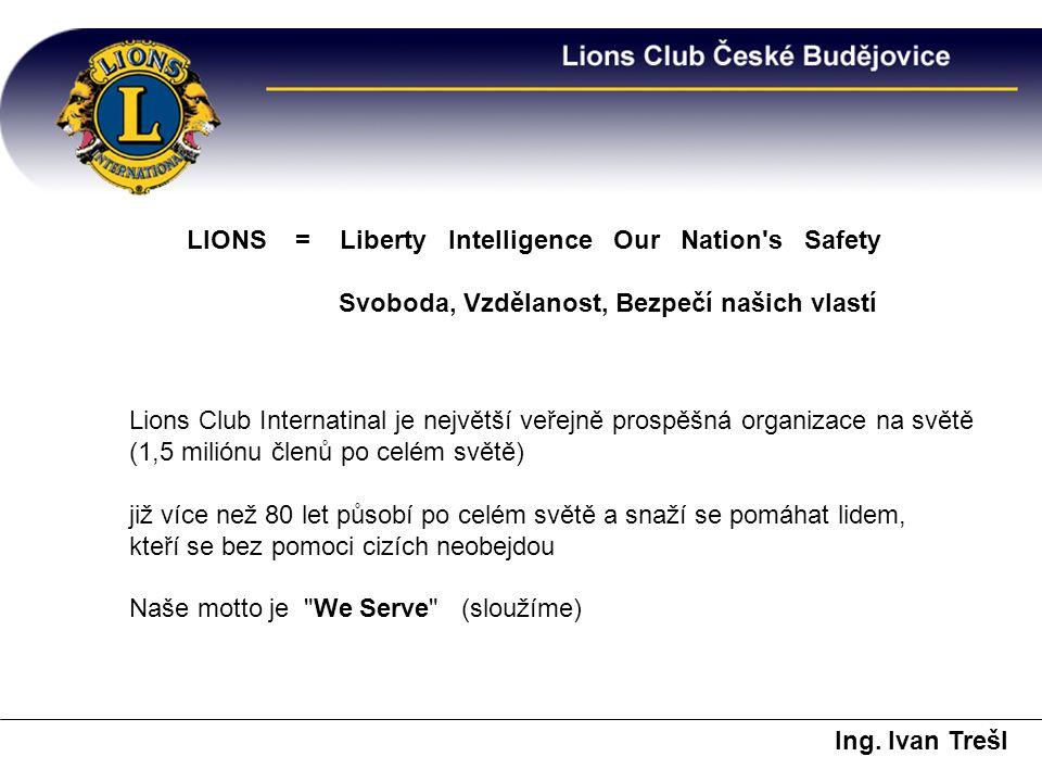 LIONS = Liberty Intelligence Our Nation s Safety Svoboda, Vzdělanost, Bezpečí našich vlastí Lions Club Internatinal je největší veřejně prospěšná organizace na světě (1,5 miliónu členů po celém světě) již více než 80 let působí po celém světě a snaží se pomáhat lidem, kteří se bez pomoci cizích neobejdou Naše motto je We Serve (sloužíme) Ing.