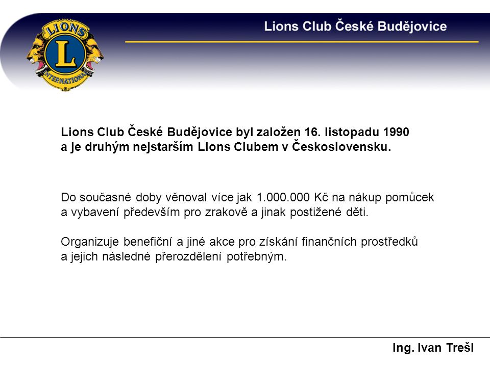 Lions Club České Budějovice byl založen 16. listopadu 1990 a je druhým nejstarším Lions Clubem v Československu. Do současné doby věnoval více jak 1.0