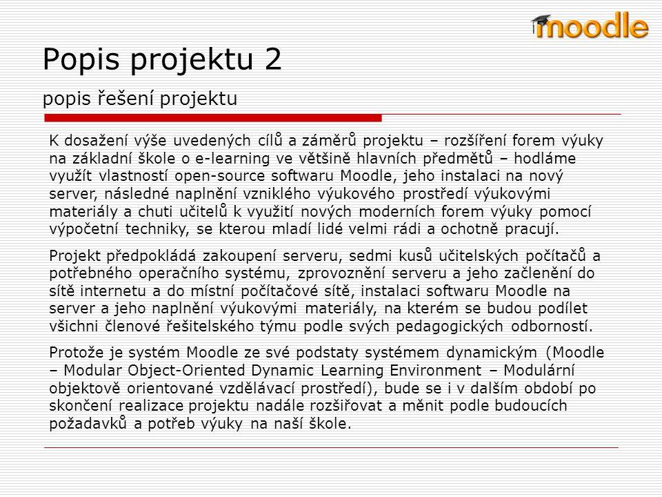 Popis projektu 1 v čem projekt spočívá Projekt spočívá v instalaci open-source softwaru Moodle, určeného pro e-learningovou podporu výuky, na nový server a následném naplnění vzniklého výukového prostředí výukovými materiály, testy, cvičeními i odkazy na www stránky podle učebních plánů naší školy.