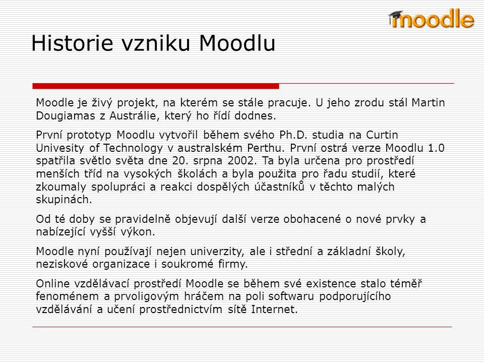 Co je to Moodle Moodle je modulární objektově orientované dynamické vzdělávací prostředí (Modular Object-Oriented Dynamic Learning Environment), které umožňuje výuku prostřednictvím internetových online kurzů.