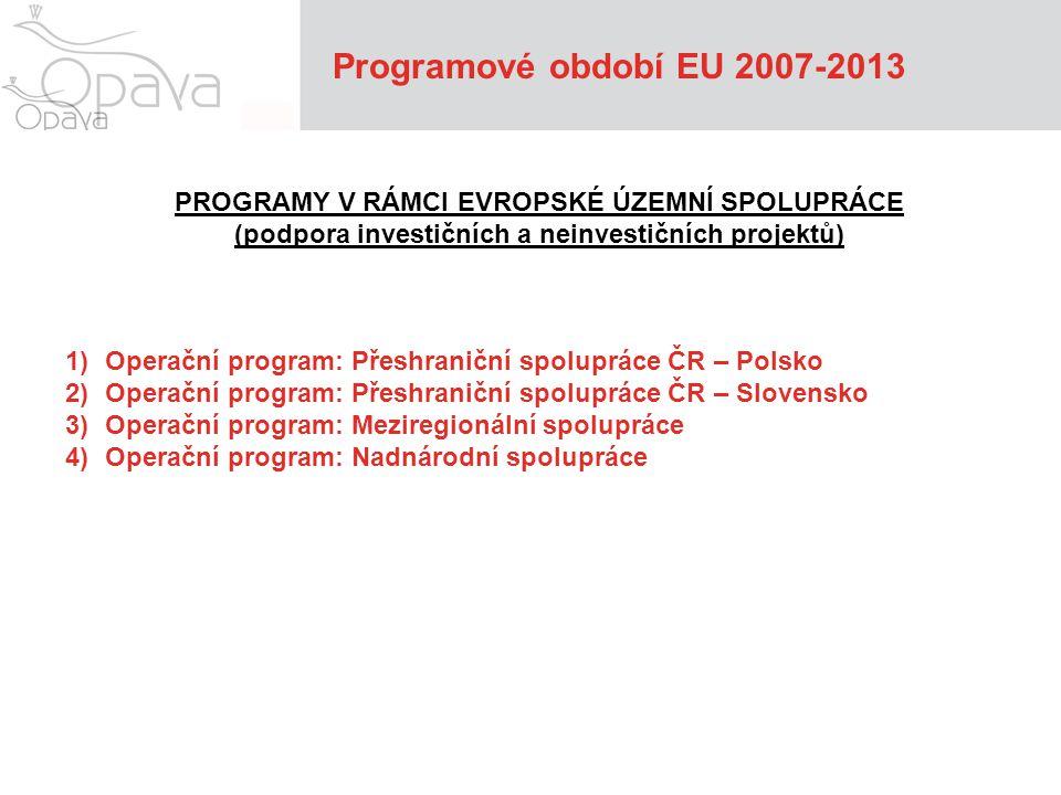 Programové období EU 2007-2013 OPERAČNÍ PROGRAM PŘESHRANIČNÍ SPOLUPRÁCE ČR - POLSKO Oblasti podpory: 1.Posilování dostupnosti, ochrana životního prostředí a prevence rizik 2.Podpora rozvoje podnikatelského prostředí a cestovního ruchu 3.Podpora spolupráce veřejných institucí a místní společenstev OPERAČNÍ PROGRAM PŘESHRANIČNÍ SPOLUPRÁCE ČR - SLOVENSKO Oblasti podpory: 1.