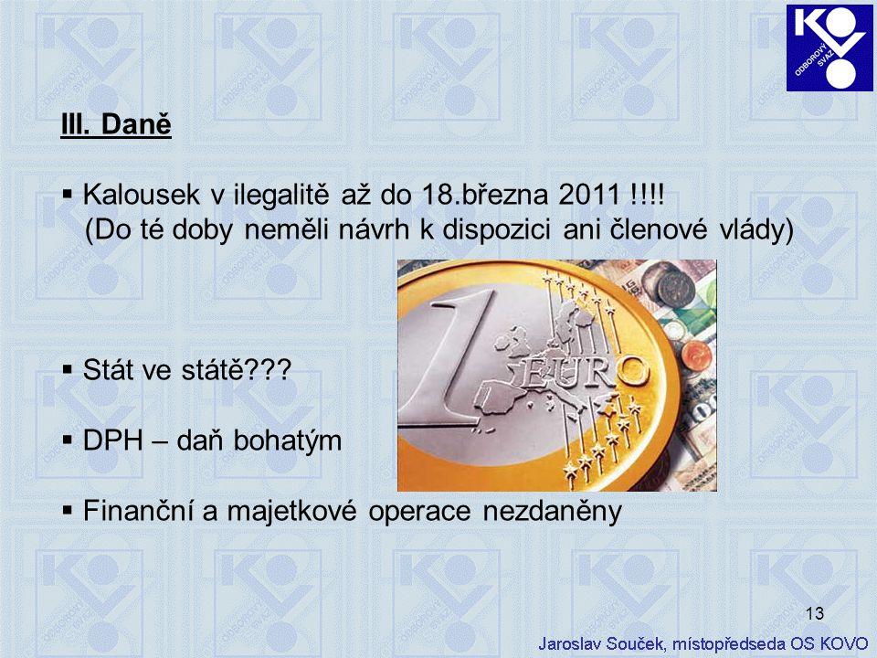 13 III. Daně  Kalousek v ilegalitě až do 18.března 2011 !!!! (Do té doby neměli návrh k dispozici ani členové vlády)  Stát ve státě???  DPH – daň b
