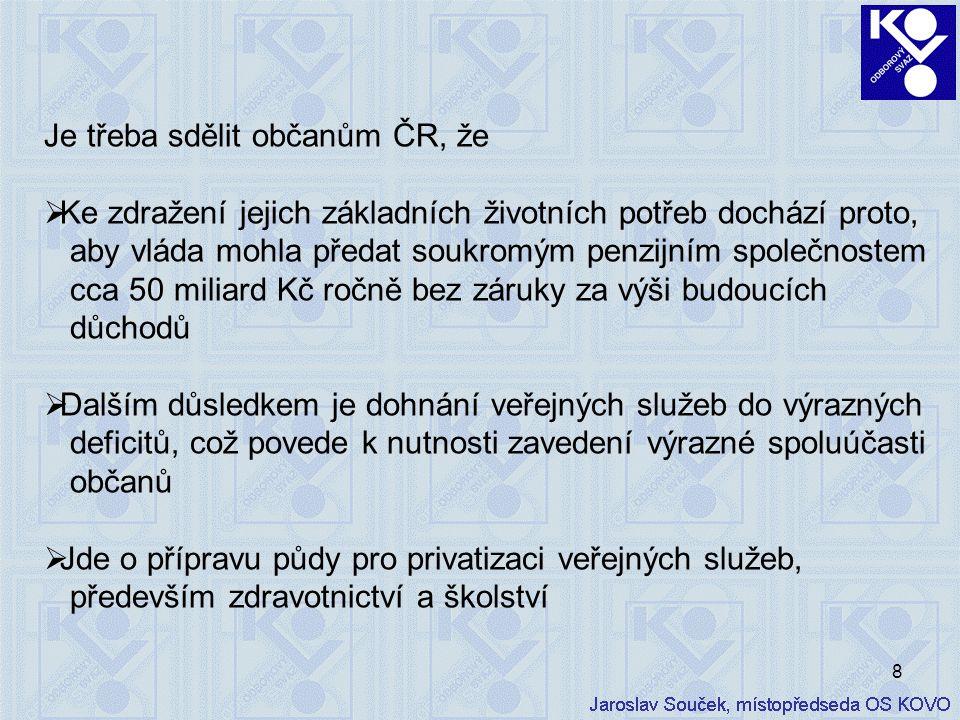 8 Je třeba sdělit občanům ČR, že  Ke zdražení jejich základních životních potřeb dochází proto, aby vláda mohla předat soukromým penzijním společnostem cca 50 miliard Kč ročně bez záruky za výši budoucích důchodů  Dalším důsledkem je dohnání veřejných služeb do výrazných deficitů, což povede k nutnosti zavedení výrazné spoluúčasti občanů  Jde o přípravu půdy pro privatizaci veřejných služeb, především zdravotnictví a školství